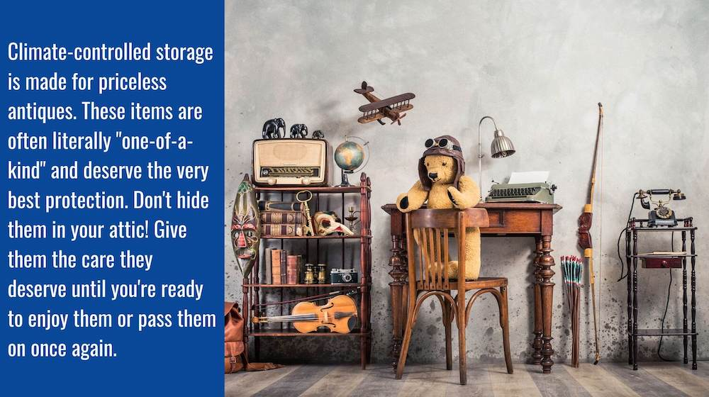 "A collection of antiques with the caption: Climate-controlled storage is made for priceless antiques. These items are often literally ""one of a kind"" and deserve the very best of protection. Don't hide them in your attic! Give them they care they deserve."