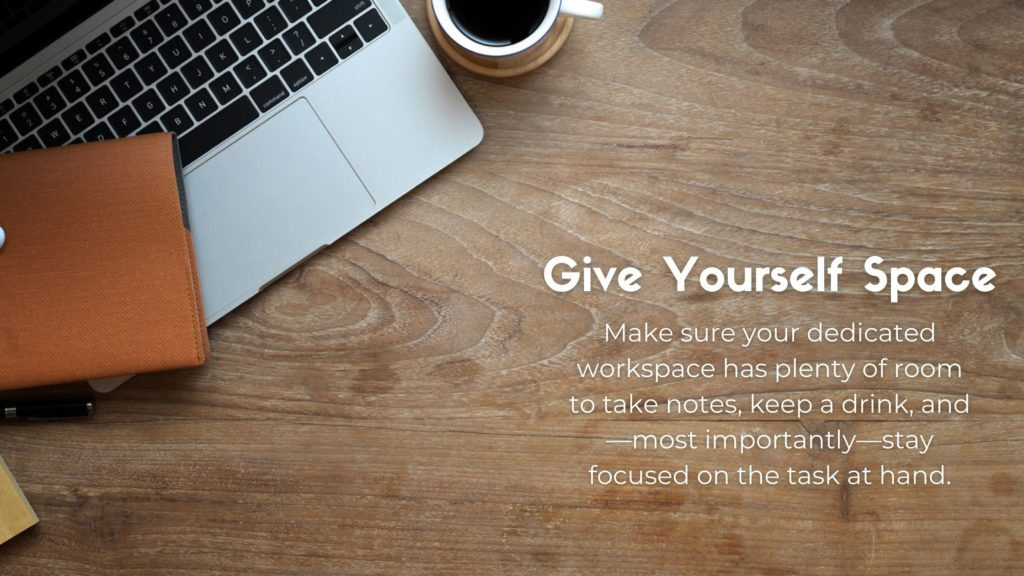 Laptop keyboard with the following text: Give Yourself Space. Make sure your dedicated workspace has plenty of room to take notes, keep a drink, and—most importantly—stay focused on the task at hand.